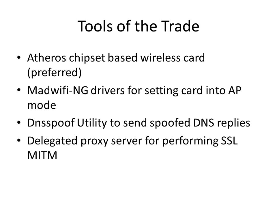 Tools of the Trade Atheros chipset based wireless card (preferred) Madwifi-NG drivers for setting card into AP mode Dnsspoof Utility to send spoofed DNS replies Delegated proxy server for performing SSL MITM