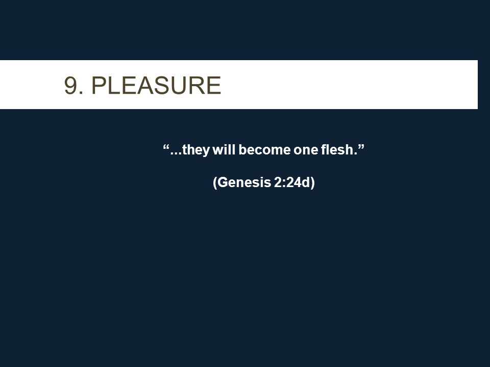 9. PLEASURE...they will become one flesh. (Genesis 2:24d)