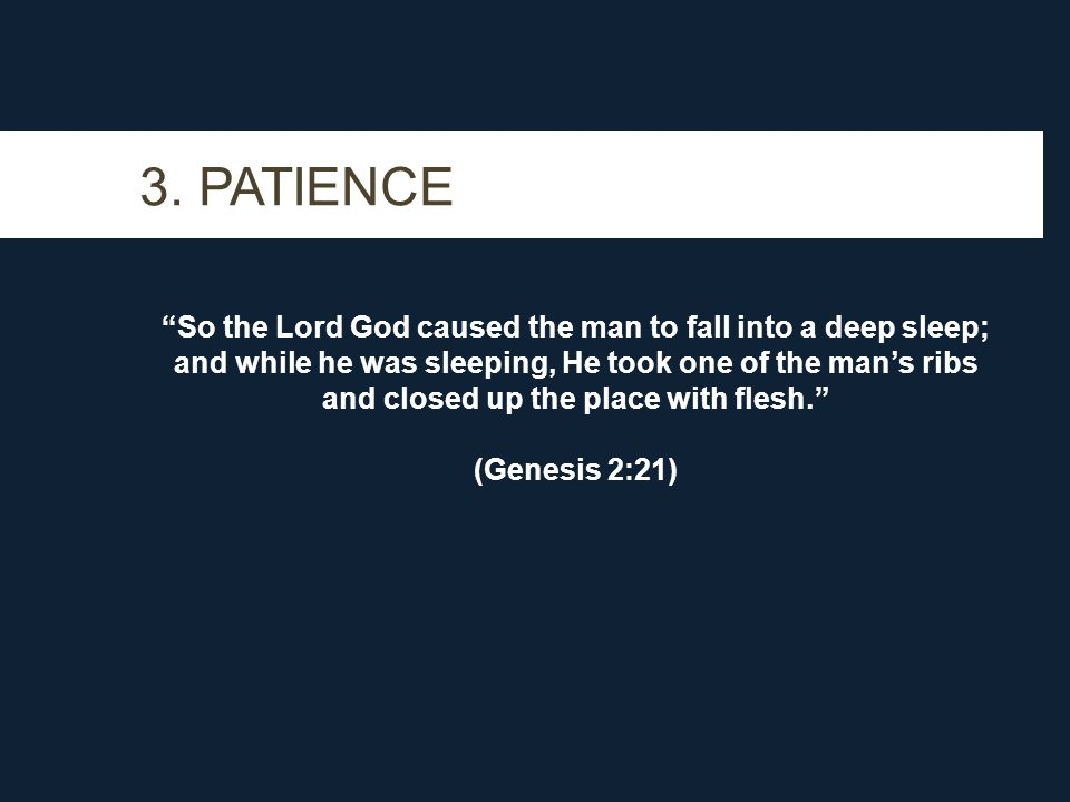 3. PATIENCE So the Lord God caused the man to fall into a deep sleep; and while he was sleeping, He took one of the mans ribs and closed up the place