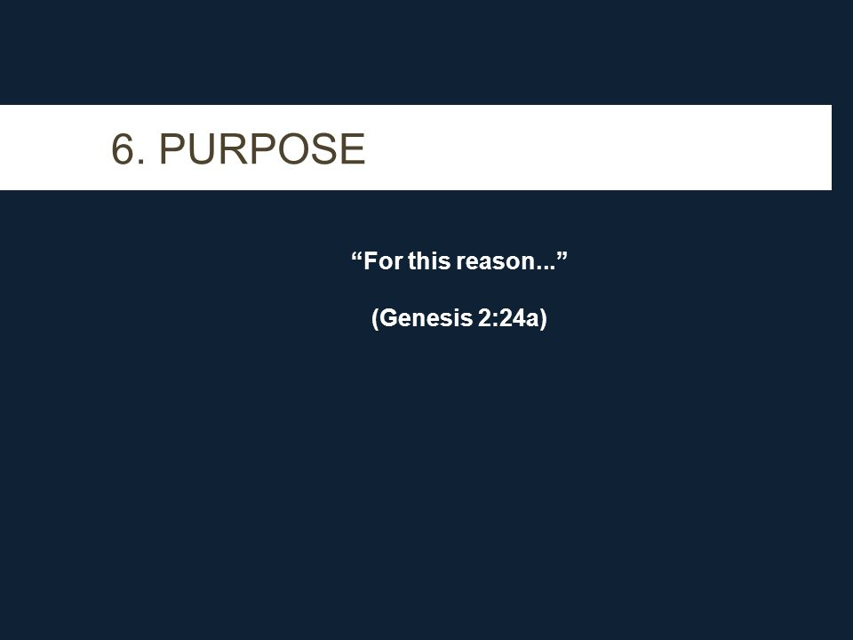 6. PURPOSE For this reason... (Genesis 2:24a)