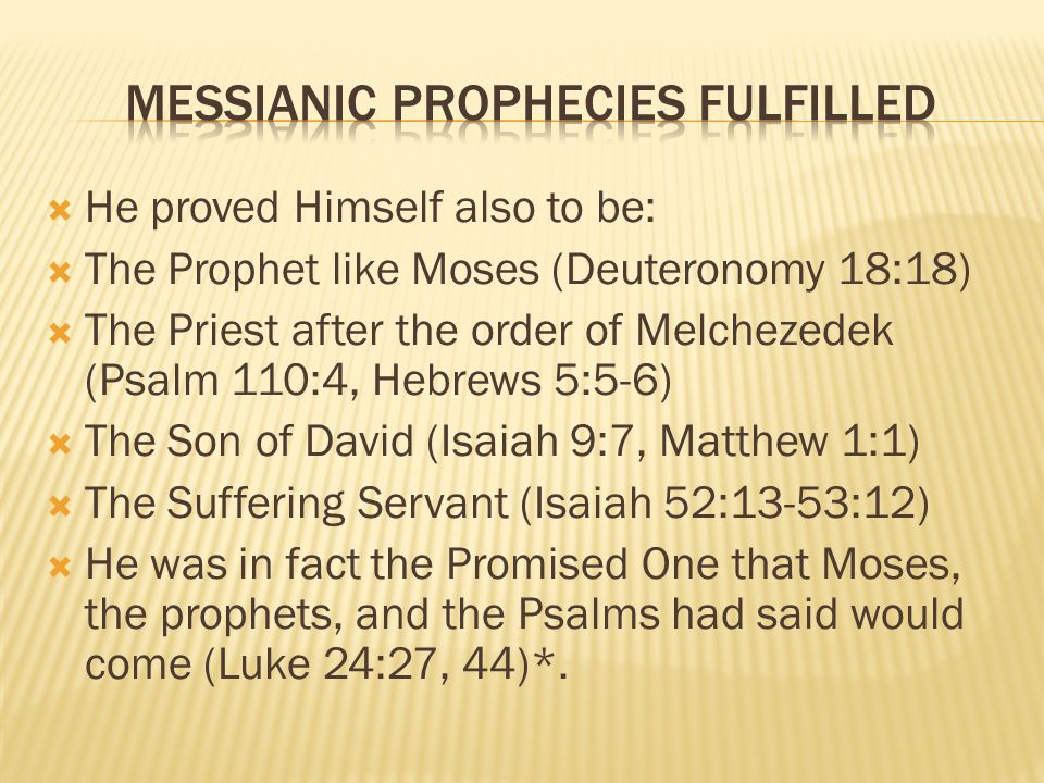 He proved Himself also to be: The Prophet like Moses (Deuteronomy 18:18) The Priest after the order of Melchezedek (Psalm 110:4, Hebrews 5:5-6) The Son of David (Isaiah 9:7, Matthew 1:1) The Suffering Servant (Isaiah 52:13-53:12) He was in fact the Promised One that Moses, the prophets, and the Psalms had said would come (Luke 24:27, 44)*.