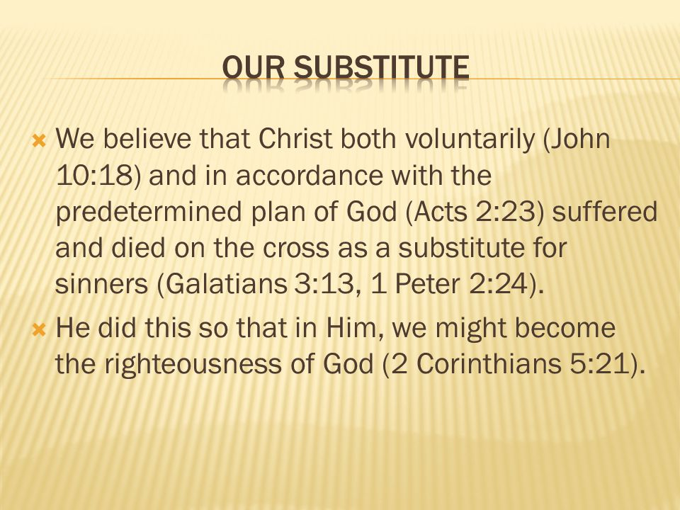 We believe that Christ both voluntarily (John 10:18) and in accordance with the predetermined plan of God (Acts 2:23) suffered and died on the cross as a substitute for sinners (Galatians 3:13, 1 Peter 2:24).
