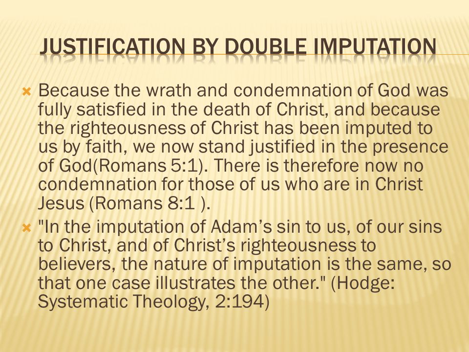 Because the wrath and condemnation of God was fully satisfied in the death of Christ, and because the righteousness of Christ has been imputed to us by faith, we now stand justified in the presence of God(Romans 5:1).