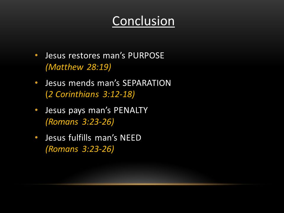Conclusion Jesus restores mans PURPOSE (Matthew 28:19) Jesus mends mans SEPARATION (2 Corinthians 3:12-18) Jesus pays mans PENALTY (Romans 3:23-26) Jesus fulfills mans NEED (Romans 3:23-26)