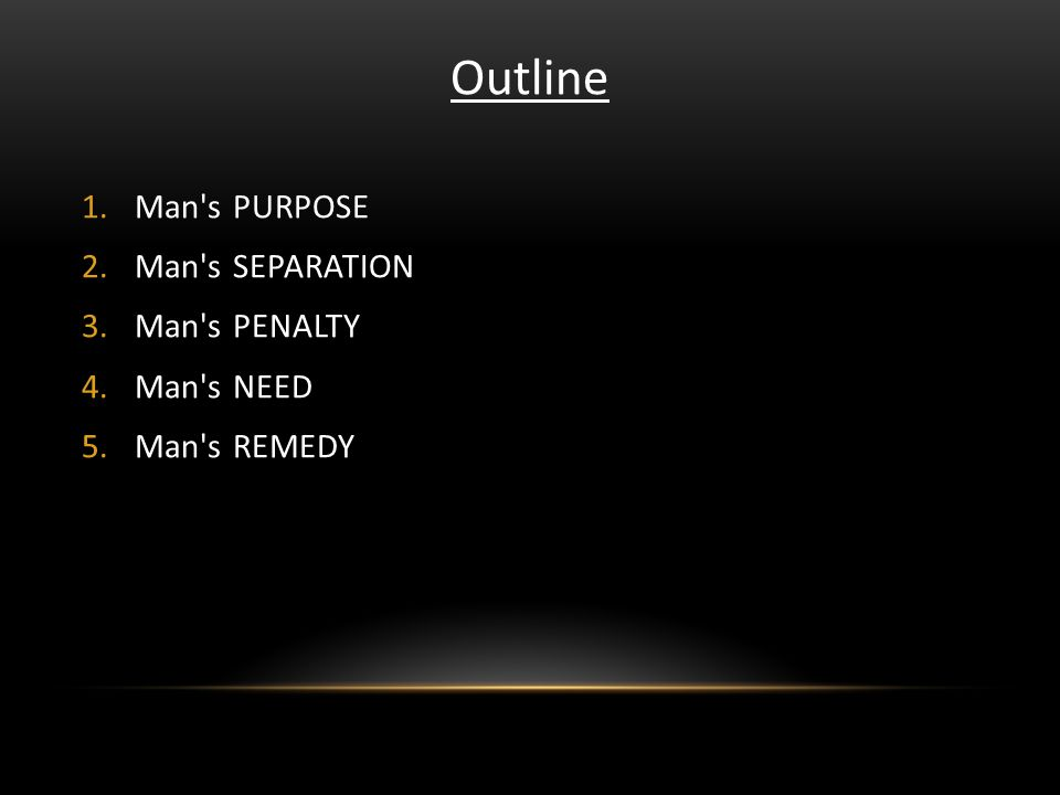 Outline 1.Man's PURPOSE 2.Man's SEPARATION 3.Man's PENALTY 4.Man's NEED 5.Man's REMEDY