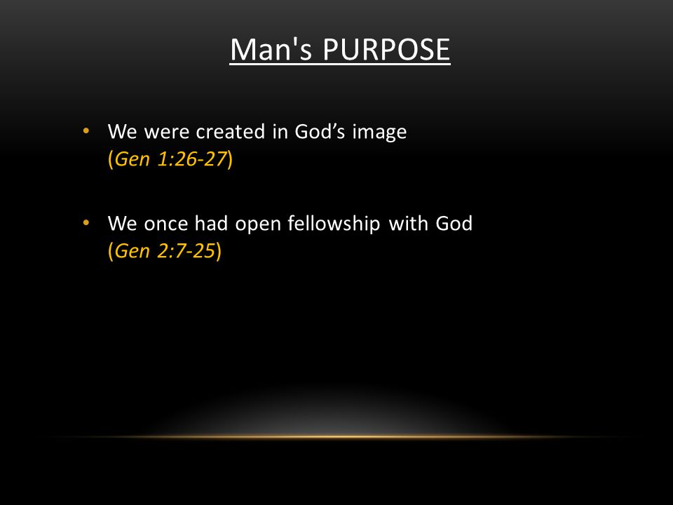 Man's PURPOSE We were created in Gods image (Gen 1:26-27) We once had open fellowship with God (Gen 2:7-25)