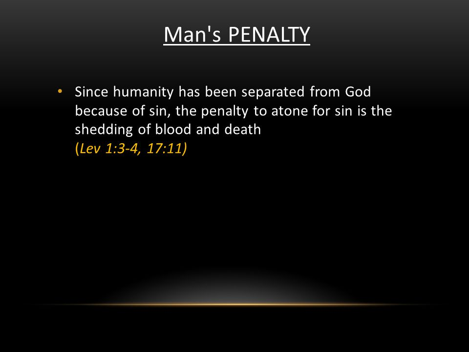 Man's PENALTY Since humanity has been separated from God because of sin, the penalty to atone for sin is the shedding of blood and death (Lev 1:3-4, 1