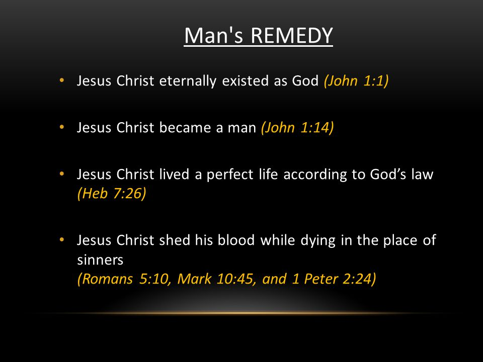 Man's REMEDY Jesus Christ eternally existed as God (John 1:1) Jesus Christ became a man (John 1:14) Jesus Christ lived a perfect life according to God