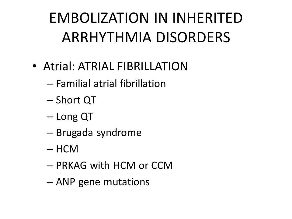 EMBOLIZATION IN INHERITED ARRHYTHMIA DISORDERS Atrial: ATRIAL FIBRILLATION – Familial atrial fibrillation – Short QT – Long QT – Brugada syndrome – HCM – PRKAG with HCM or CCM – ANP gene mutations