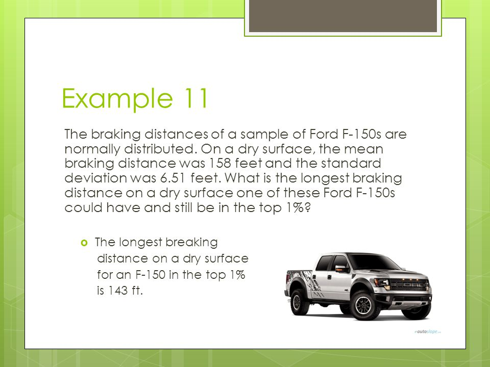 Example 11 The braking distances of a sample of Ford F-150s are normally distributed. On a dry surface, the mean braking distance was 158 feet and the