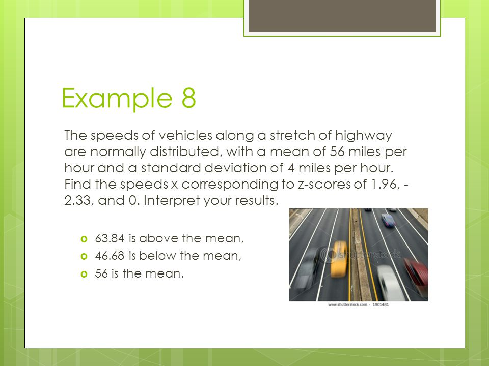 Example 8 The speeds of vehicles along a stretch of highway are normally distributed, with a mean of 56 miles per hour and a standard deviation of 4 m
