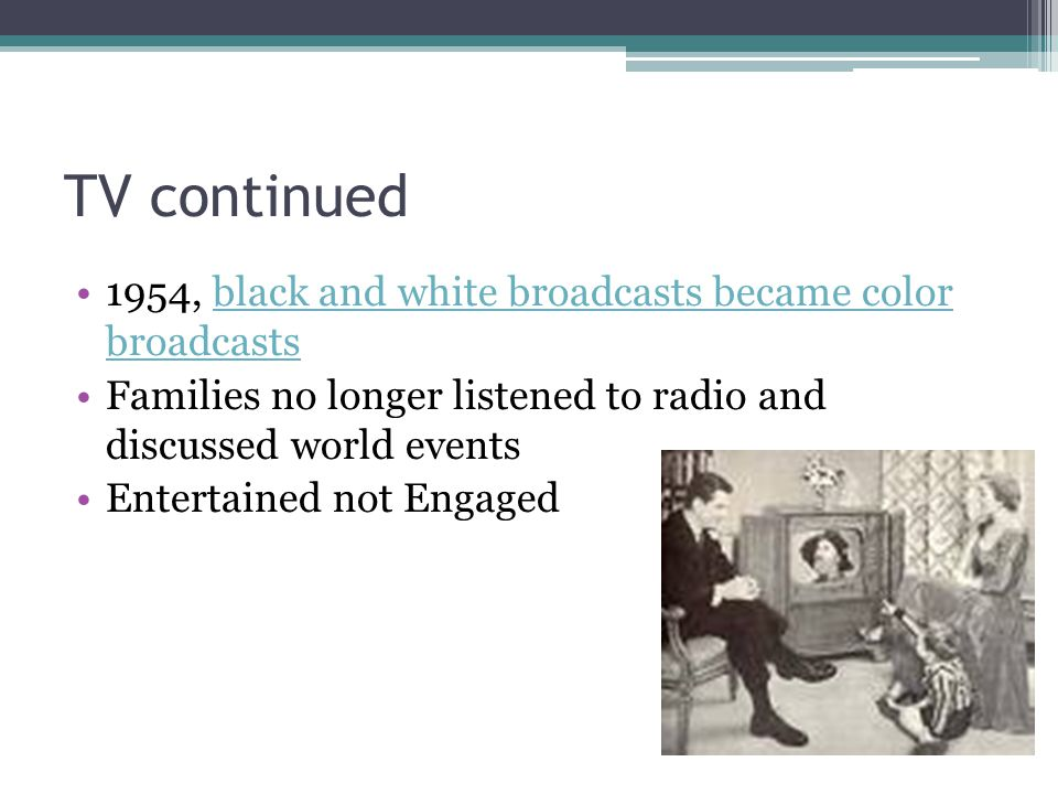 TV continued 1954, black and white broadcasts became color broadcastsblack and white broadcasts became color broadcasts Families no longer listened to radio and discussed world events Entertained not Engaged