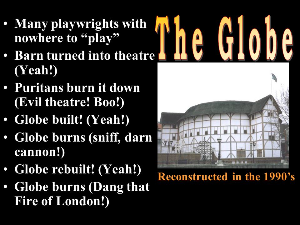 Many playwrights with nowhere to play Barn turned into theatre (Yeah!) Puritans burn it down (Evil theatre.