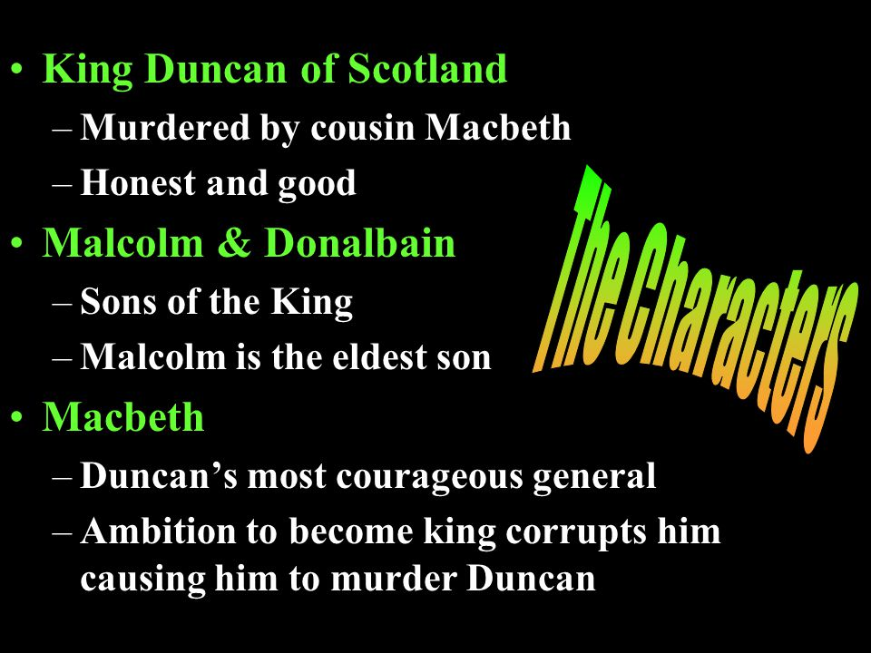 King Duncan of Scotland –Murdered by cousin Macbeth –Honest and good Malcolm & Donalbain –Sons of the King –Malcolm is the eldest son Macbeth –Duncans most courageous general –Ambition to become king corrupts him causing him to murder Duncan