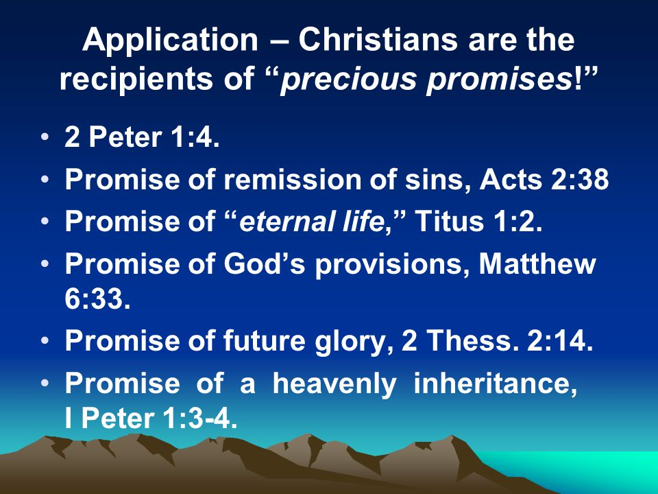 Application – Christians are the recipients of precious promises! 2 Peter 1:4. Promise of remission of sins, Acts 2:38 Promise of eternal life, Titus