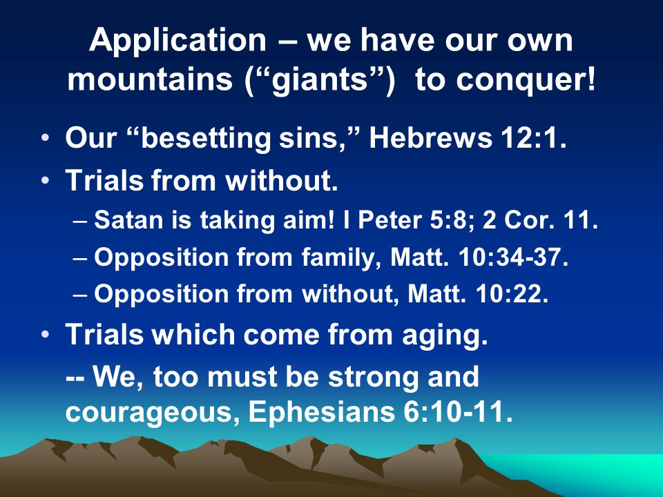 Application – we have our own mountains (giants) to conquer! Our besetting sins, Hebrews 12:1. Trials from without. –Satan is taking aim! I Peter 5:8;