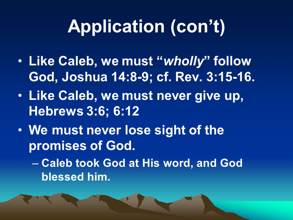 Application (cont) Like Caleb, we must wholly follow God, Joshua 14:8-9; cf. Rev. 3:15-16. Like Caleb, we must never give up, Hebrews 3:6; 6:12 We mus