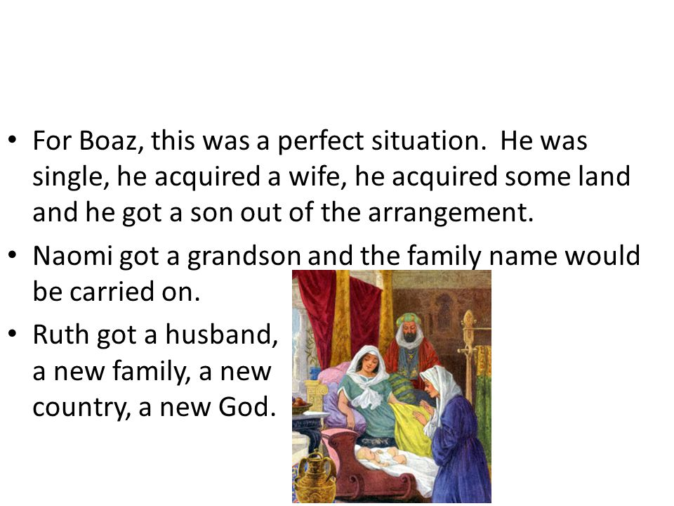 For Boaz, this was a perfect situation. He was single, he acquired a wife, he acquired some land and he got a son out of the arrangement. Naomi got a