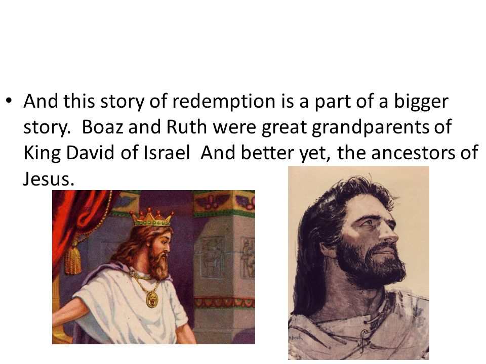 And this story of redemption is a part of a bigger story. Boaz and Ruth were great grandparents of King David of Israel And better yet, the ancestors