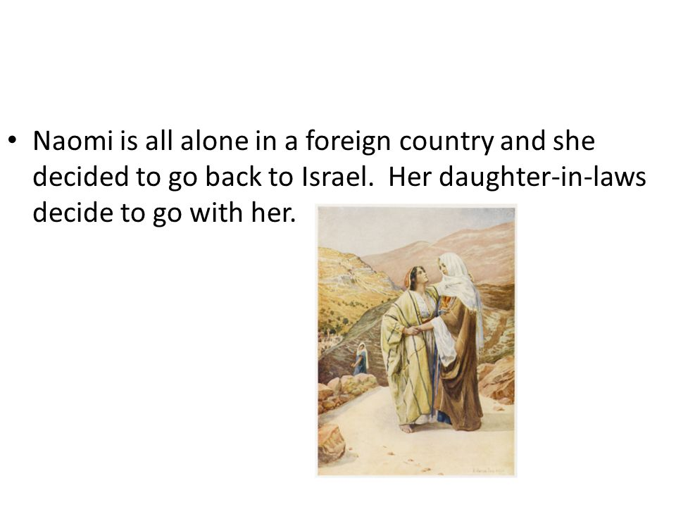 Naomi is all alone in a foreign country and she decided to go back to Israel. Her daughter-in-laws decide to go with her.