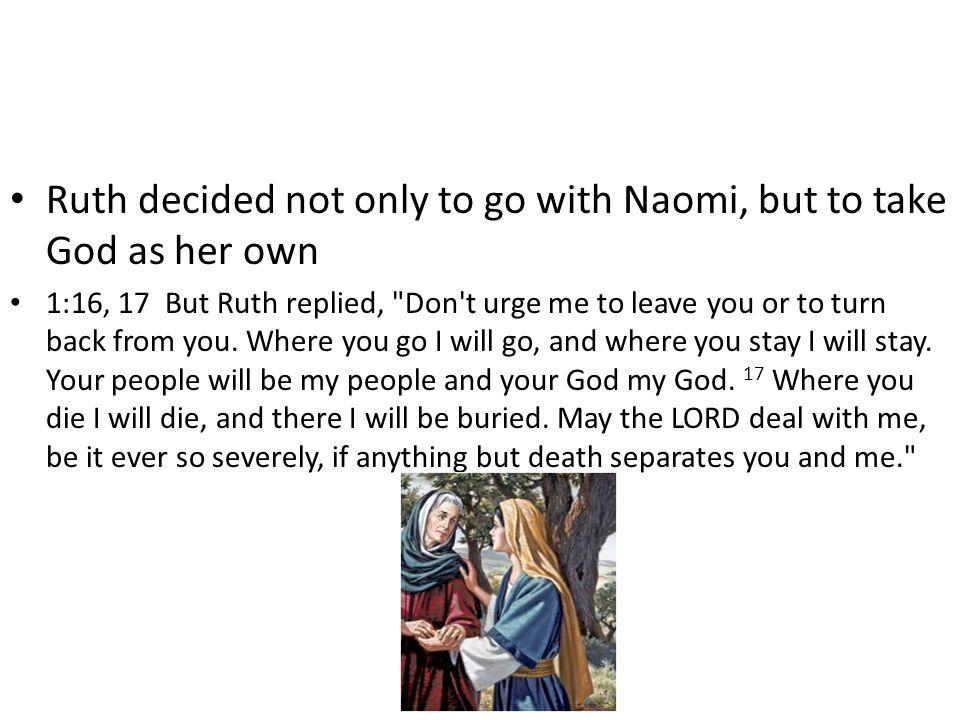 Ruth decided not only to go with Naomi, but to take God as her own 1:16, 17 But Ruth replied,