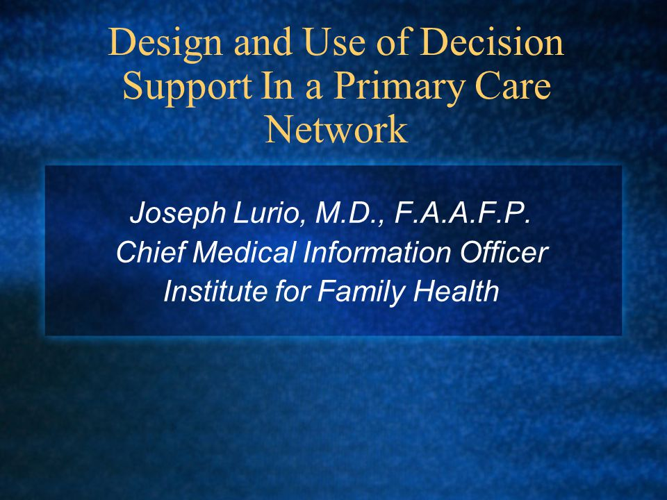 Design and Use of Decision Support In a Primary Care Network Joseph Lurio, M.D., F.A.A.F.P.