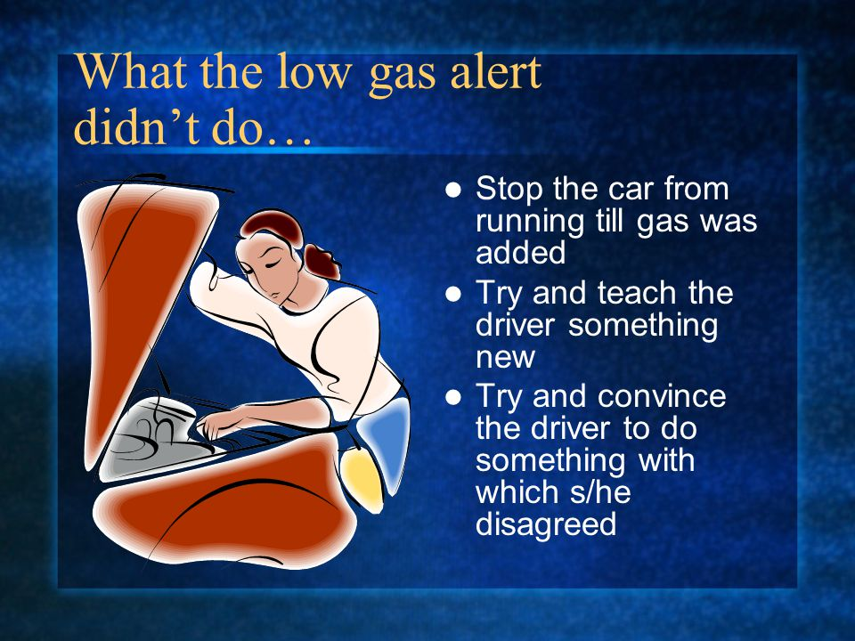 What the low gas alert didnt do… Stop the car from running till gas was added Try and teach the driver something new Try and convince the driver to do something with which s/he disagreed