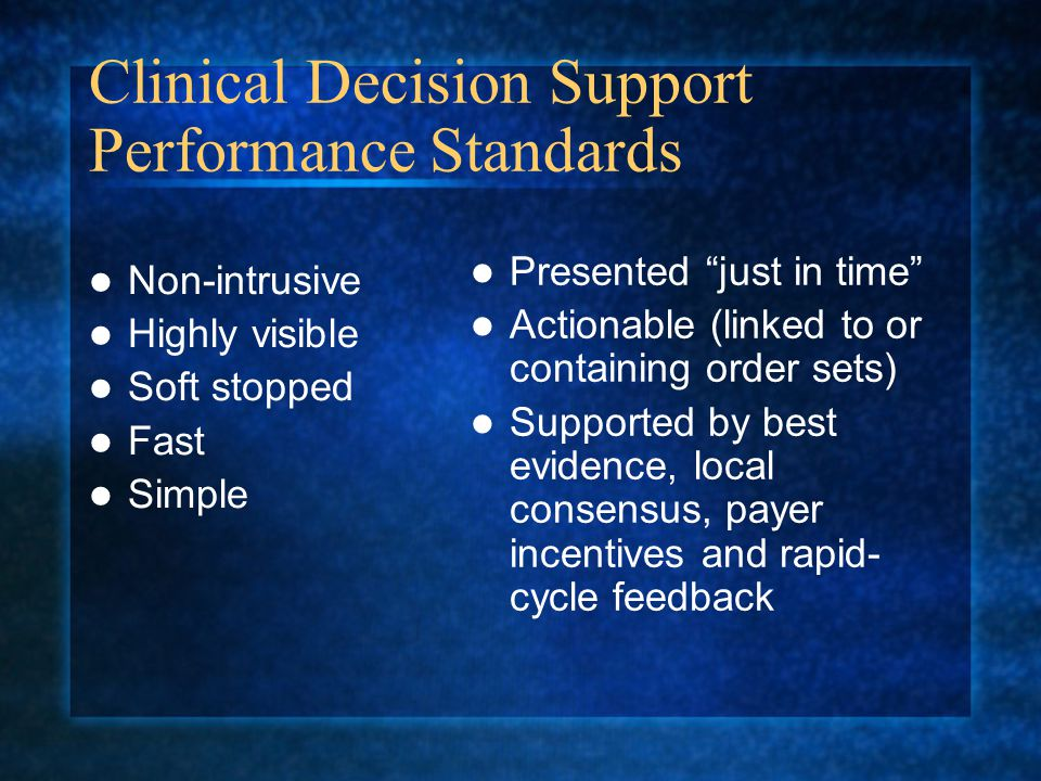 Clinical Decision Support Performance Standards Non-intrusive Highly visible Soft stopped Fast Simple Presented just in time Actionable (linked to or containing order sets) Supported by best evidence, local consensus, payer incentives and rapid- cycle feedback