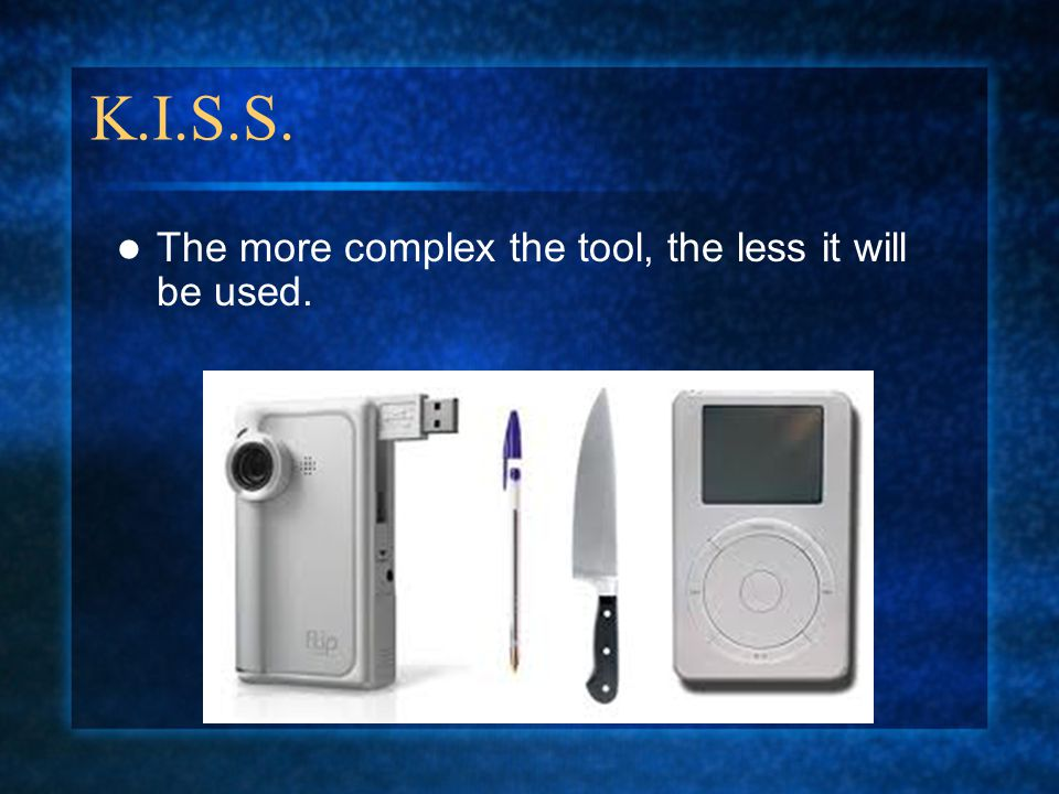 K.I.S.S. The more complex the tool, the less it will be used.