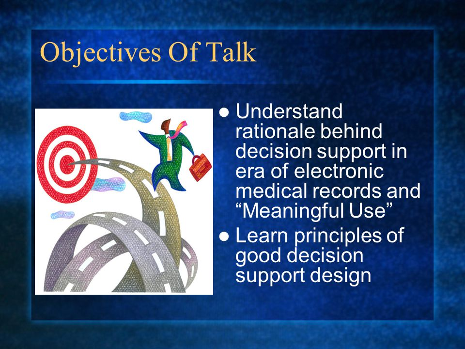 Objectives Of Talk Understand rationale behind decision support in era of electronic medical records and Meaningful Use Learn principles of good decision support design