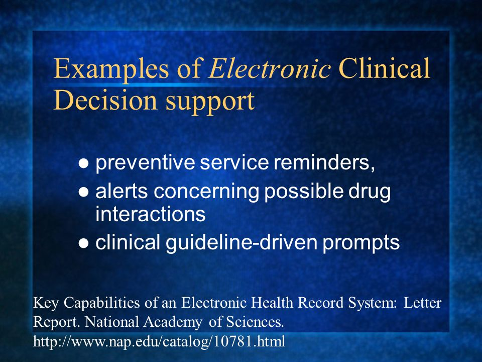 Examples of Electronic Clinical Decision support preventive service reminders, alerts concerning possible drug interactions clinical guideline-driven prompts Key Capabilities of an Electronic Health Record System: Letter Report.