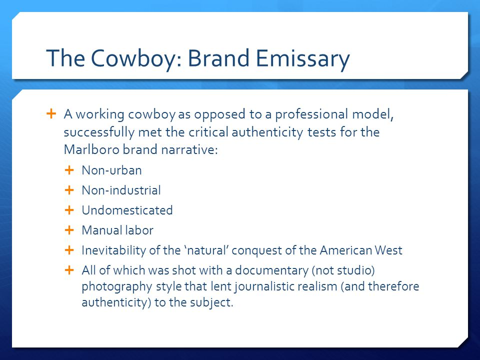 The Cowboy: Brand Emissary A working cowboy as opposed to a professional model, successfully met the critical authenticity tests for the Marlboro brand narrative: Non-urban Non-industrial Undomesticated Manual labor Inevitability of the natural conquest of the American West All of which was shot with a documentary (not studio) photography style that lent journalistic realism (and therefore authenticity) to the subject.