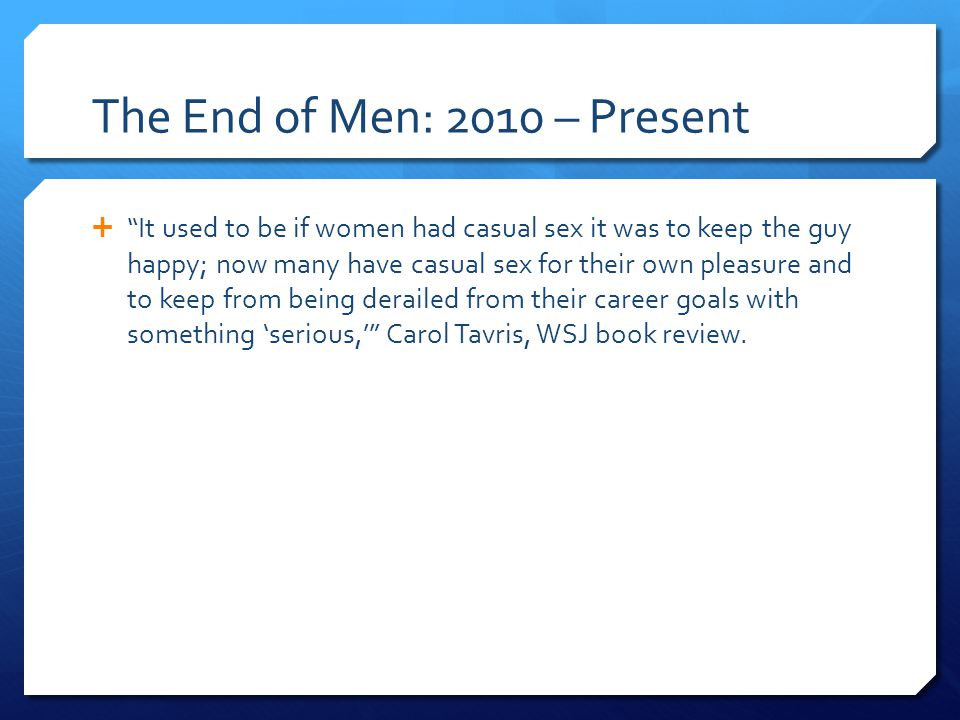 The End of Men: 2010 – Present It used to be if women had casual sex it was to keep the guy happy; now many have casual sex for their own pleasure and to keep from being derailed from their career goals with something serious, Carol Tavris, WSJ book review.