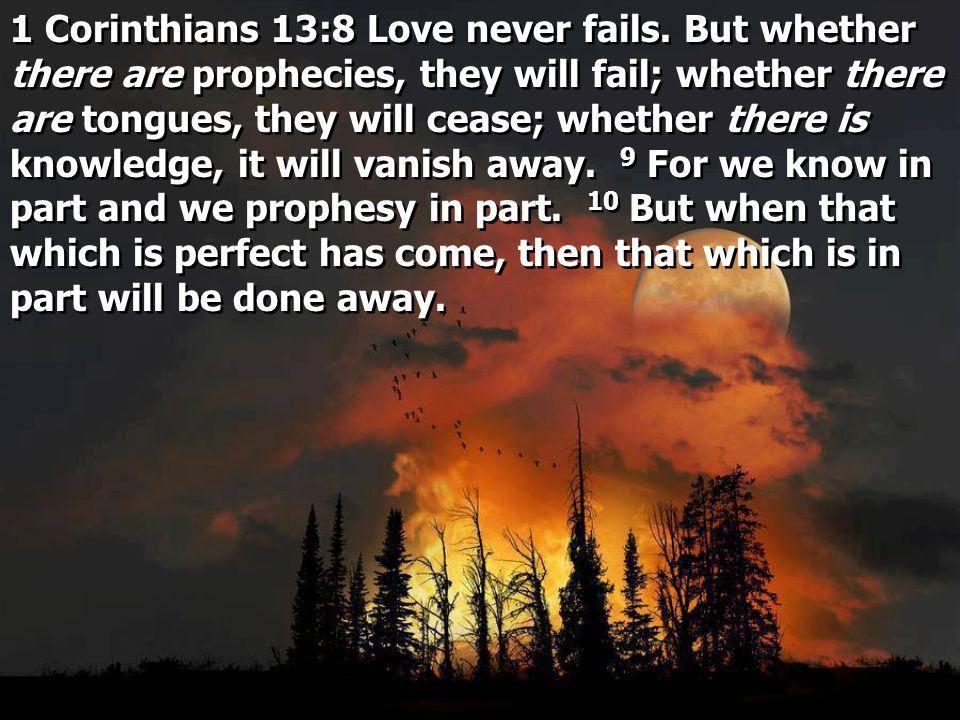1 Corinthians 13:8 Love never fails.