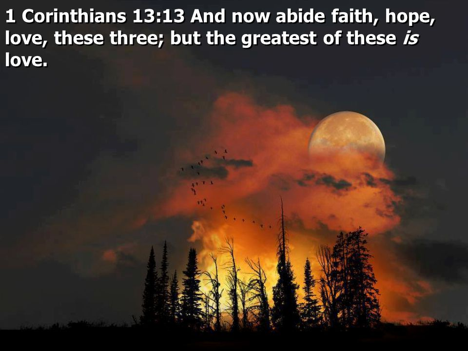 1 Corinthians 13:13 And now abide faith, hope, love, these three; but the greatest of these is love.