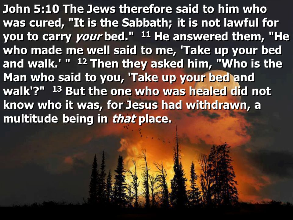 John 5:10 The Jews therefore said to him who was cured, It is the Sabbath; it is not lawful for you to carry your bed. 11 He answered them, He who made me well said to me, Take up your bed and walk. 12 Then they asked him, Who is the Man who said to you, Take up your bed and walk 13 But the one who was healed did not know who it was, for Jesus had withdrawn, a multitude being in that place.