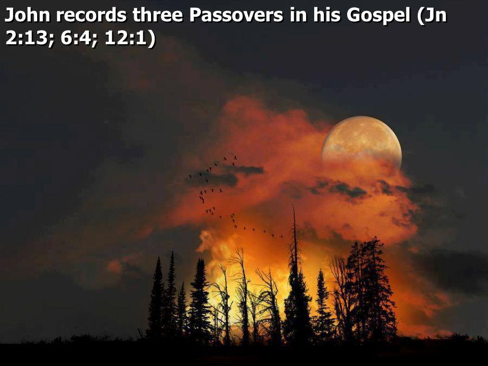 John records three Passovers in his Gospel (Jn 2:13; 6:4; 12:1)
