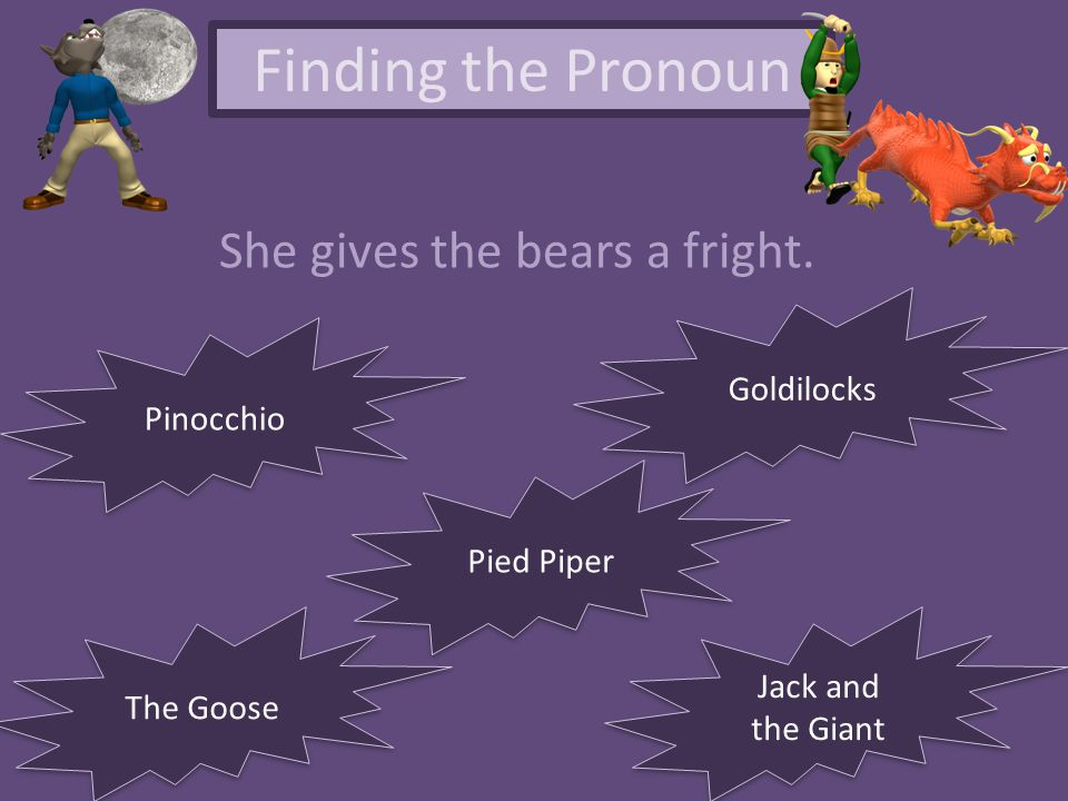 Finding the Pronoun She gives the bears a fright. The Goose Pied Piper Pinocchio Jack and the Giant Jack and the Giant Goldilocks