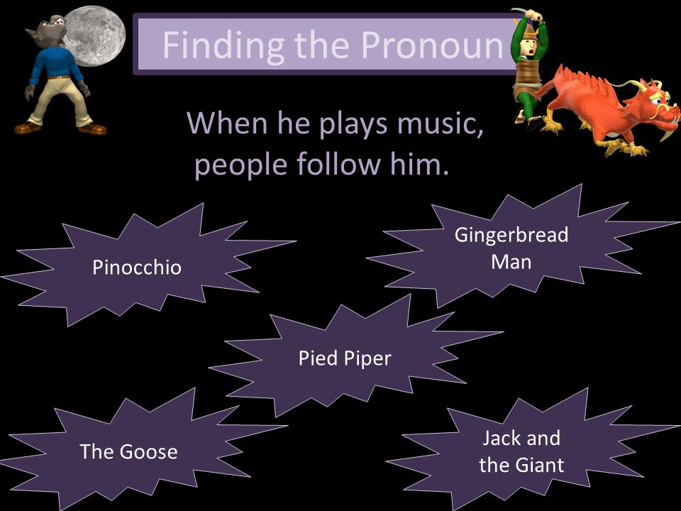Finding the Pronoun When he plays music, people follow him. The Goose Pied Piper Pinocchio Jack and the Giant Jack and the Giant Gingerbread Man Ginge