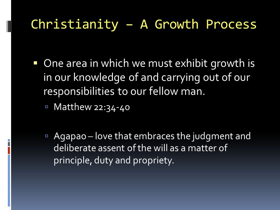 Christianity – A Growth Process One area in which we must exhibit growth is in our knowledge of and carrying out of our responsibilities to our fellow man.