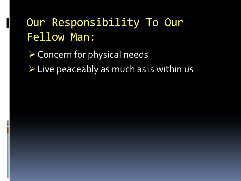 Our Responsibility To Our Fellow Man: Concern for physical needs Live peaceably as much as is within us