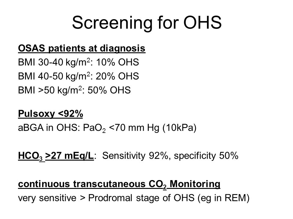 Screening for OHS OSAS patients at diagnosis BMI 30-40 kg/m 2 : 10% OHS BMI 40-50 kg/m 2 : 20% OHS BMI >50 kg/m 2 : 50% OHS Pulsoxy <92% aBGA in OHS: PaO 2 <70 mm Hg (10kPa) HCO 3 >27 mEq/L: Sensitivity 92%, specificity 50% continuous transcutaneous CO 2 Monitoring very sensitive > Prodromal stage of OHS (eg in REM)