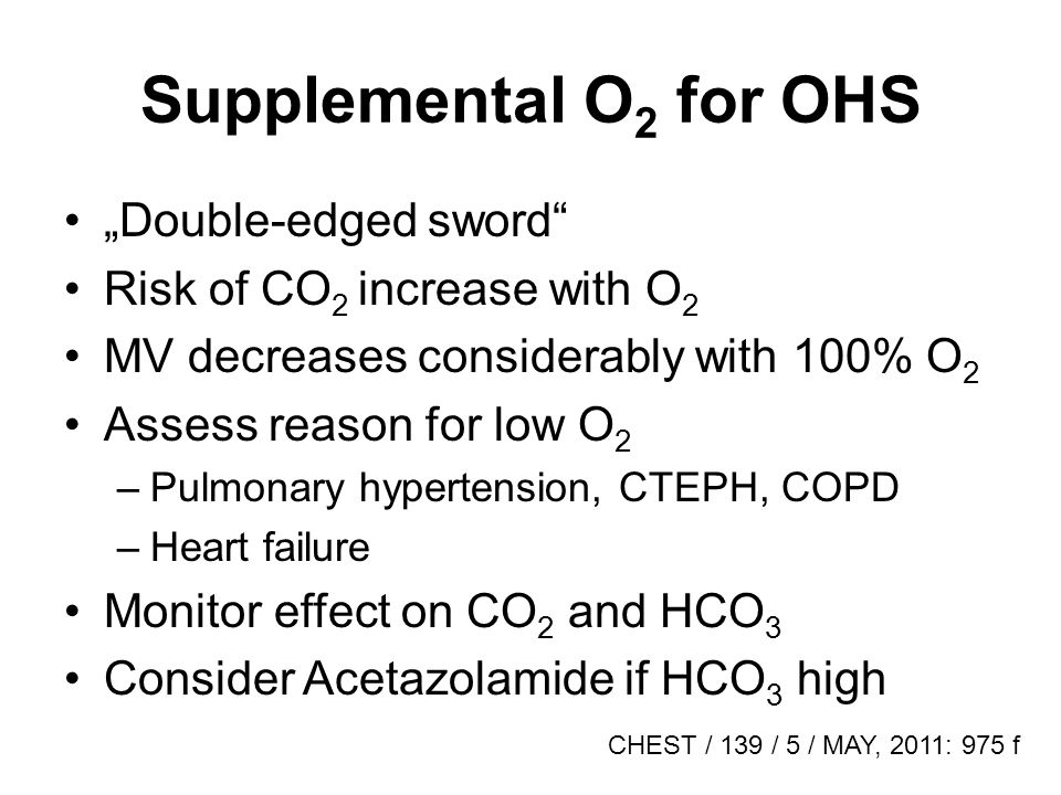 Supplemental O 2 for OHS Double-edged sword Risk of CO 2 increase with O 2 MV decreases considerably with 100% O 2 Assess reason for low O 2 –Pulmonary hypertension, CTEPH, COPD –Heart failure Monitor effect on CO 2 and HCO 3 Consider Acetazolamide if HCO 3 high CHEST / 139 / 5 / MAY, 2011: 975 f