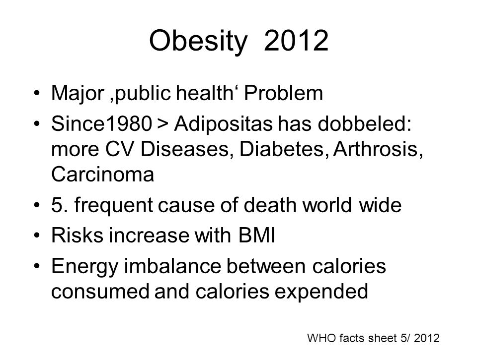 Obesity 2012 Major public health Problem Since1980 > Adipositas has dobbeled: more CV Diseases, Diabetes, Arthrosis, Carcinoma 5.