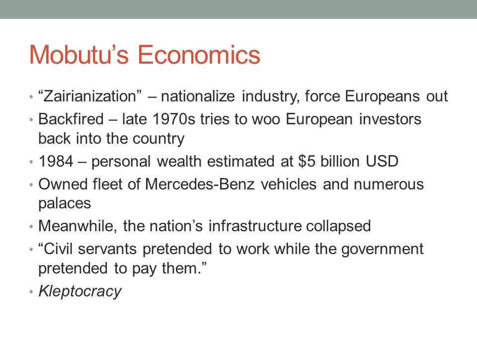 Mobutus Economics Zairianization – nationalize industry, force Europeans out Backfired – late 1970s tries to woo European investors back into the country 1984 – personal wealth estimated at $5 billion USD Owned fleet of Mercedes-Benz vehicles and numerous palaces Meanwhile, the nations infrastructure collapsed Civil servants pretended to work while the government pretended to pay them.