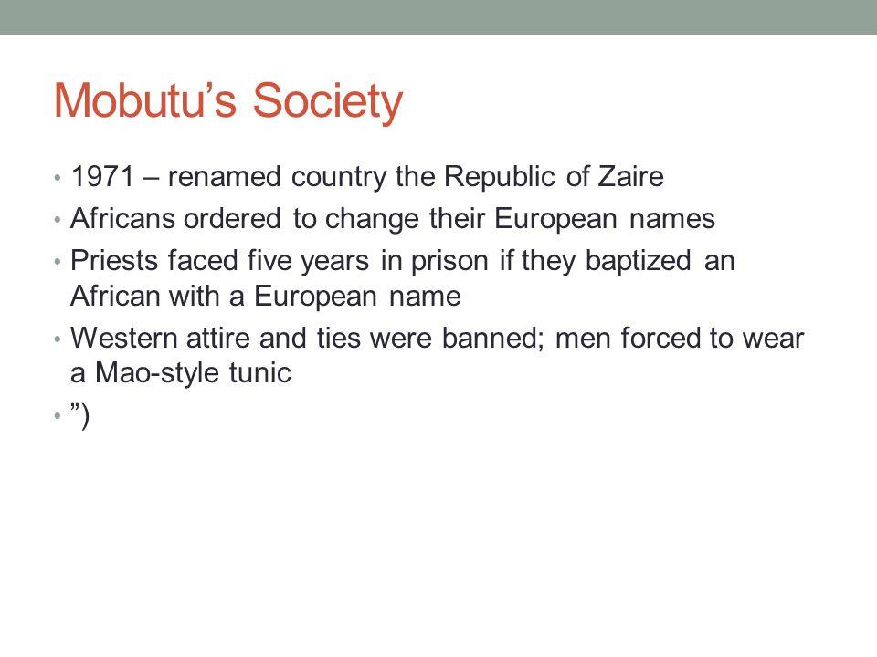 Mobutus Society 1971 – renamed country the Republic of Zaire Africans ordered to change their European names Priests faced five years in prison if they baptized an African with a European name Western attire and ties were banned; men forced to wear a Mao-style tunic )