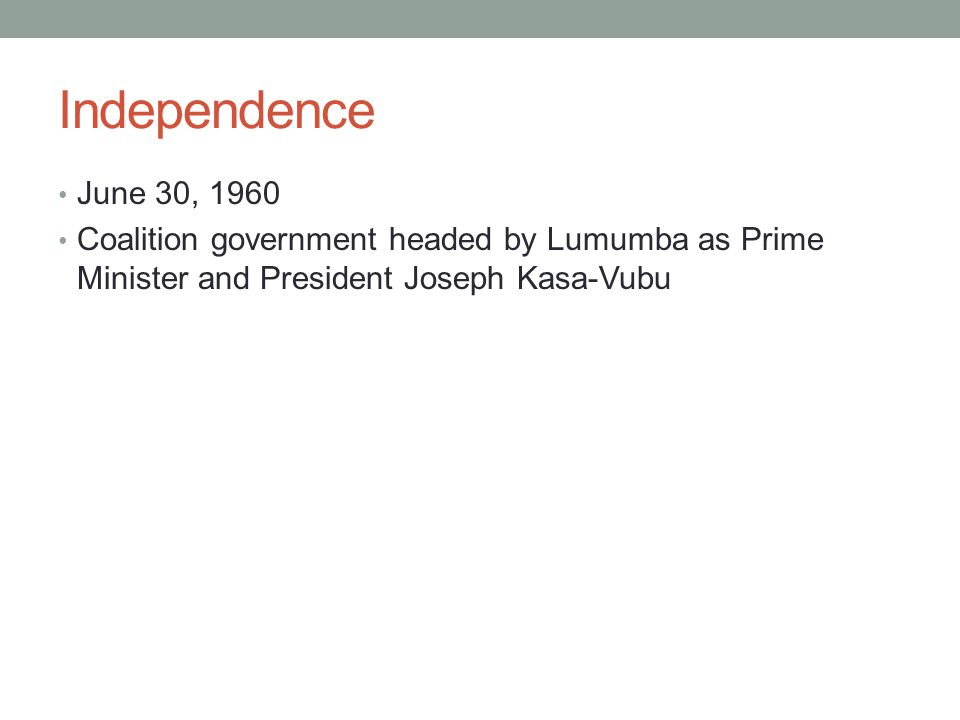 Independence June 30, 1960 Coalition government headed by Lumumba as Prime Minister and President Joseph Kasa-Vubu