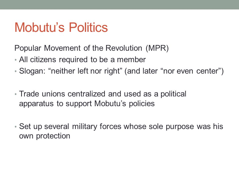 Mobutus Politics Popular Movement of the Revolution (MPR) All citizens required to be a member Slogan: neither left nor right (and later nor even center) Trade unions centralized and used as a political apparatus to support Mobutus policies Set up several military forces whose sole purpose was his own protection