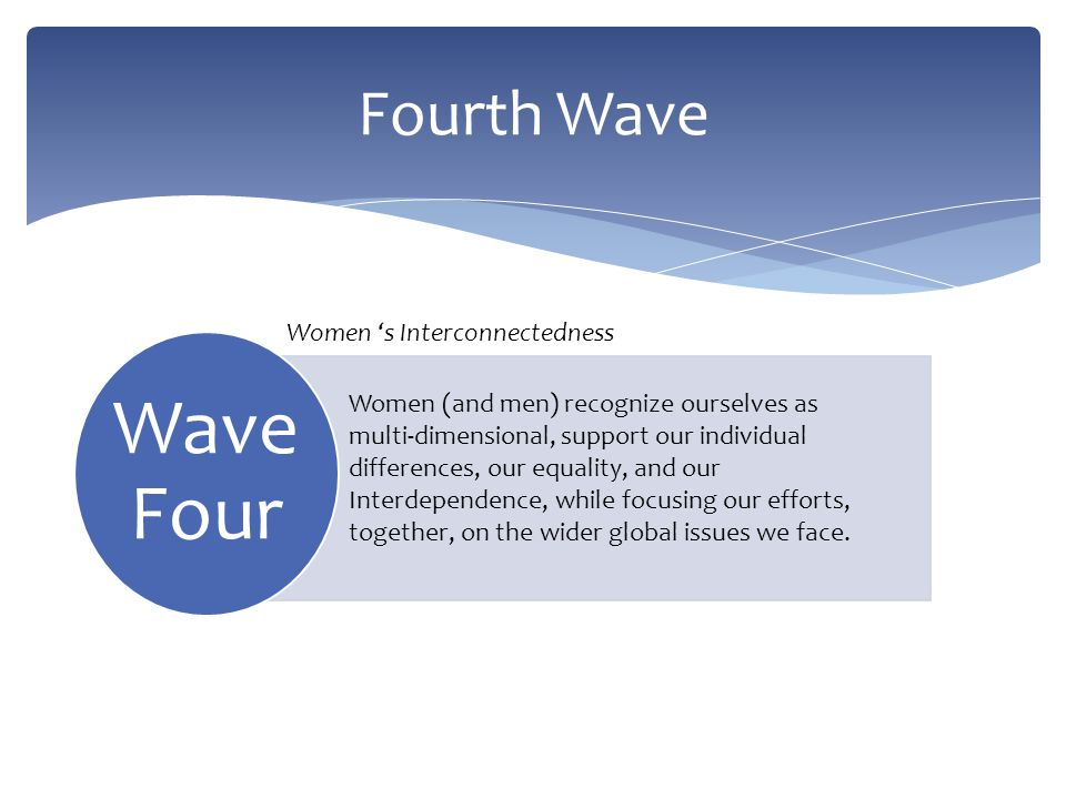 Wave Four Fourth Wave Women s Interconnectedness Women (and men) recognize ourselves as multi-dimensional, support our individual differences, our equ