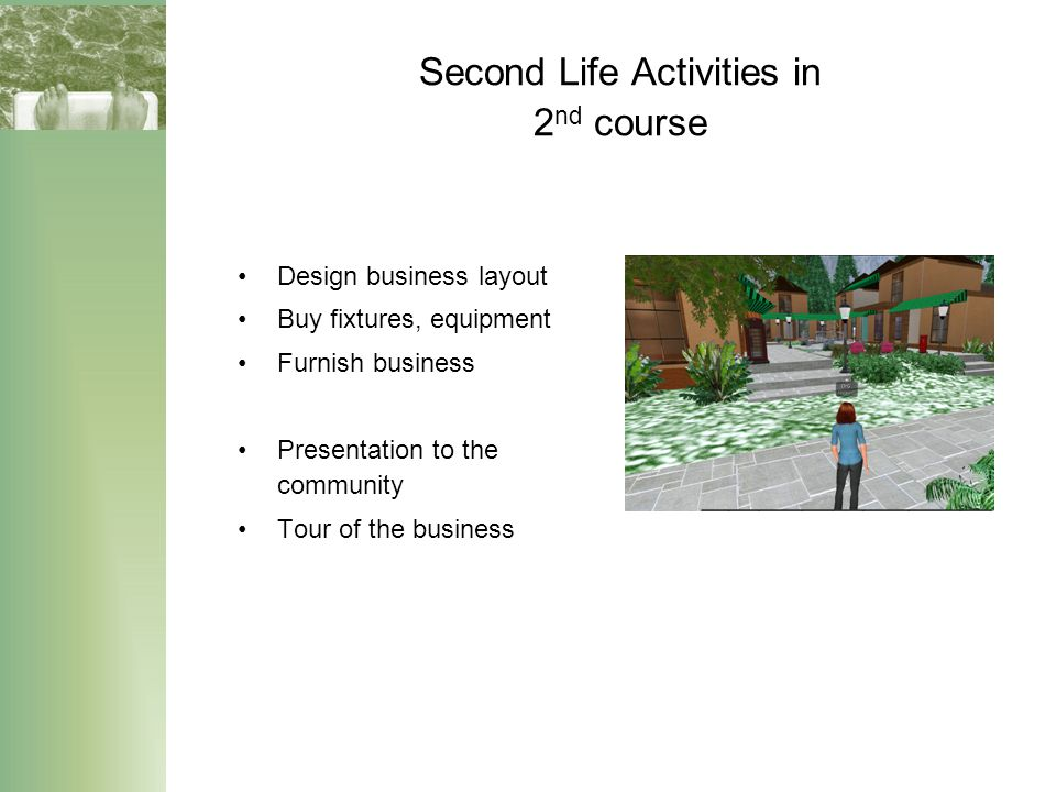 Second Life Activities in 2 nd course Design business layout Buy fixtures, equipment Furnish business Presentation to the community Tour of the business